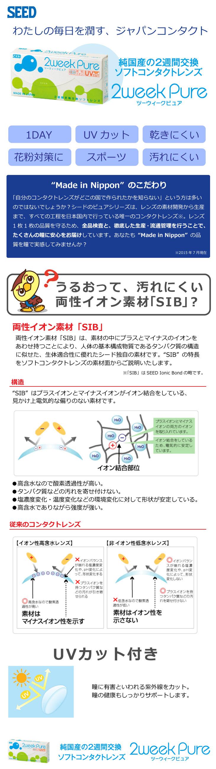 日本人の瞳を半世紀にわたって研究し続けてきたシードが、すべて国内で製造している「純国産」のシード 2ウィークピュア。 シードだけの両性イオン素材「SIB」を使った、「うるおいたっぷりなのにキレイを保つ」レンズです。もちろんUVカット機能付き。コンタクトレンズがはじめての方にもオススメです。